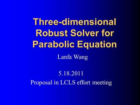 Three-dimensional Robust Solver for Parabolic Equation Lanfa Wang 5.18.2011 Proposal in LCLS effort meeting.