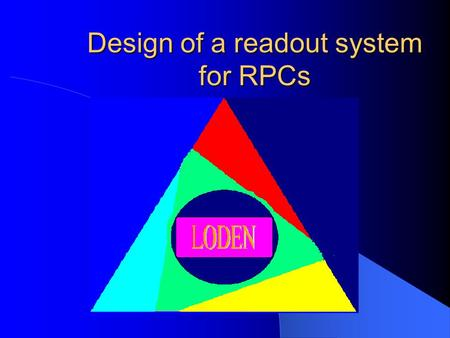 Design of a readout system for RPCs Olu Amoda2 The LODEN Group The group is an association of Fermilab scientists who teamed up to build a cosmic ray.