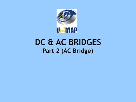 DC & AC BRIDGES Part 2 (AC Bridge). Objectives Ability to explain operation of ac bridge circuit. Ability to identify bridge by name Ability to compute.