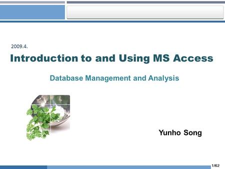 1/62 Introduction to and Using MS Access Database Management and Analysis 2009.4. Yunho Song.