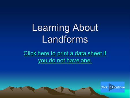 Learning About Landforms Click here to print a data sheet if you do not have one. Click here to print a data sheet if you do not have one. Click to Continue.
