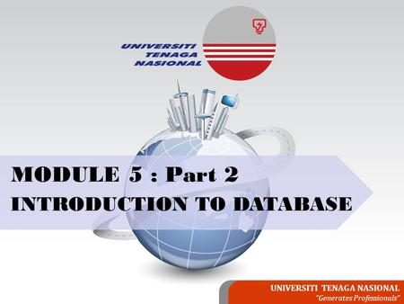 "UNIVERSITI TENAGA NASIONAL ""Generates Professionals"" MODULE 5 : Part 2 INTRODUCTION TO DATABASE."