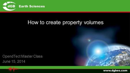 OpendTect Master Class June 15, 2014 How to create property volumes.