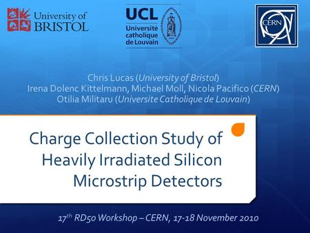 Charge Collection Study of Heavily Irradiated Silicon Microstrip Detectors Chris Lucas (University of Bristol) Irena Dolenc Kittelmann, Michael Moll, Nicola.