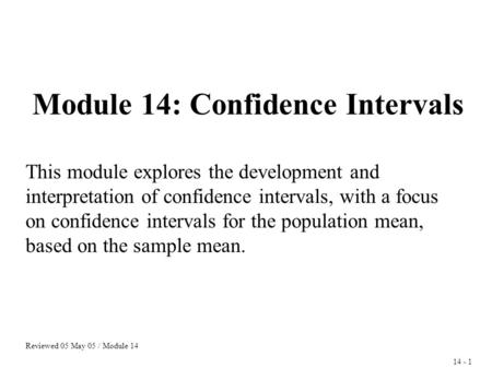 14 - 1 Module 14: Confidence Intervals This module explores the development and interpretation of confidence intervals, with a focus on confidence intervals.