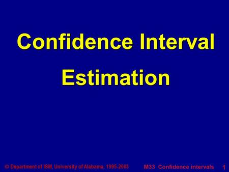 M33 Confidence intervals 1  Department of ISM, University of Alabama, 1995-2003 Confidence Interval Estimation.