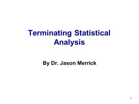 1 Terminating Statistical Analysis By Dr. Jason Merrick.