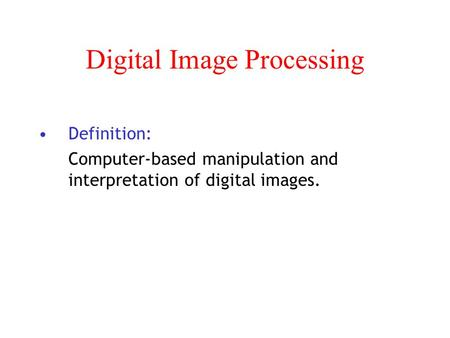 Digital Image Processing Definition: Computer-based manipulation and interpretation of digital images.