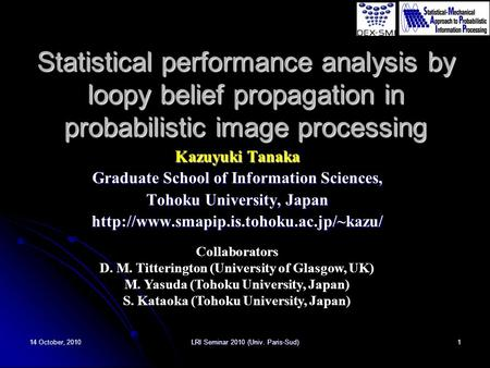 14 October, 2010LRI Seminar 2010 (Univ. Paris-Sud)1 Statistical performance analysis by loopy belief propagation in probabilistic image processing Kazuyuki.