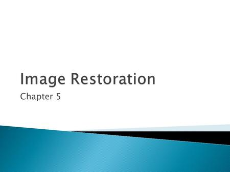 Chapter 5.  As in image enhancement, the principal goal of restoration techniques is to improve an image in some predefined sense.  Restoration attempts.
