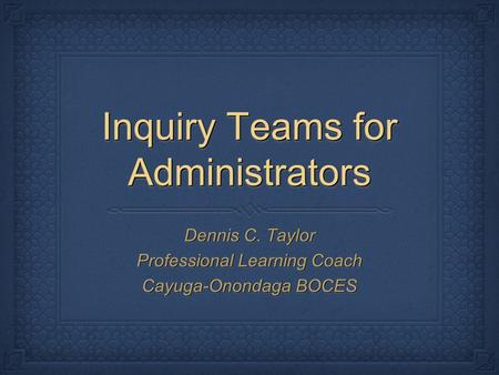 Inquiry Teams for Administrators Dennis C. Taylor Professional Learning Coach Cayuga-Onondaga BOCES Dennis C. Taylor Professional Learning Coach Cayuga-Onondaga.