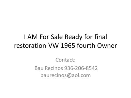 I AM For Sale Ready for final restoration VW 1965 fourth Owner Contact: Bau Recinos 936-206-8542