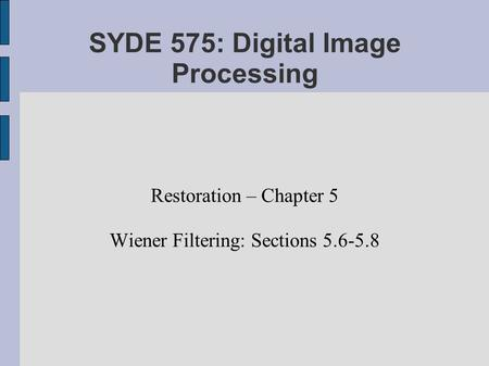 SYDE 575: Digital Image Processing Restoration – Chapter 5 Wiener Filtering: Sections 5.6-5.8.