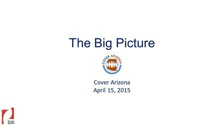 The Big Picture Cover Arizona April 15, 2015. Gains In Coverage Nationally Q1 2014Q3 2014Q1 2015 Number gained coverage since baseline (Q1 2012- Q3 2013)