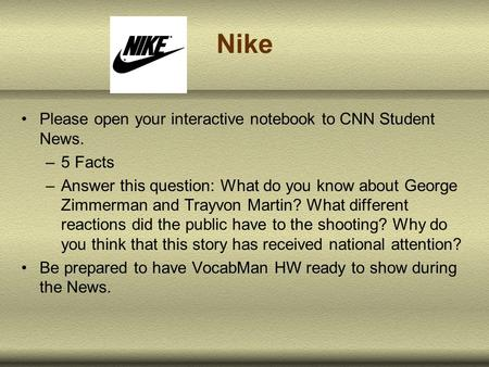 Nike Please open your interactive notebook to CNN Student News. –5 Facts –Answer this question: What do you know about George Zimmerman and Trayvon Martin?