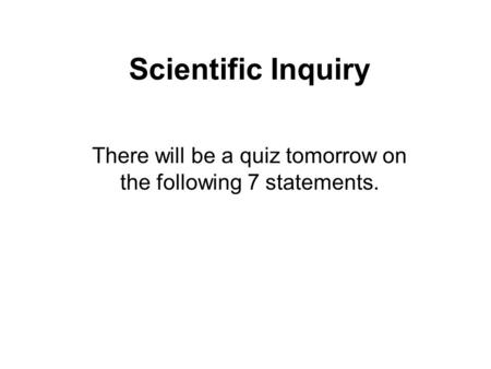 Scientific Inquiry There will be a quiz tomorrow on the following 7 statements.