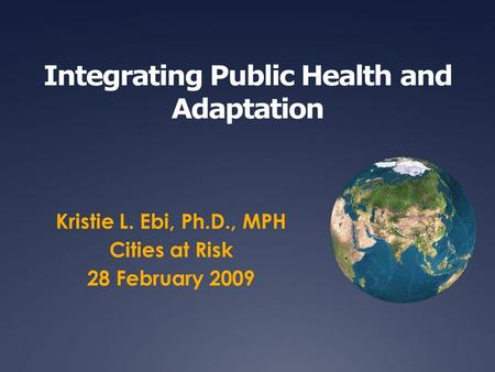 Integrating Public Health and Adaptation Kristie L. Ebi, Ph.D., MPH Cities at Risk 28 February 2009.