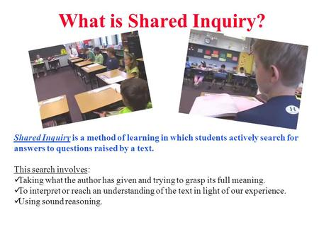 What is Shared Inquiry? Shared Inquiry is a method of learning in which students actively search for answers to questions raised by a text. This search.