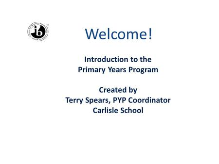Welcome! Introduction to the Primary Years Program Created by Terry Spears, PYP Coordinator Carlisle School.