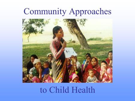 Community Approaches to Child Health. Why Community Approaches? To reach unreached families To mobilize additional resources and partners (including communities.