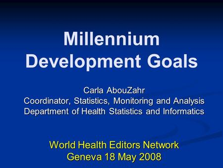 Millennium Development Goals Carla AbouZahr Coordinator, Statistics, Monitoring and Analysis Department of Health Statistics and Informatics World Health.