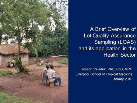 A Brief Overview of Lot Quality Assurance Sampling (LQAS) and its application in the Health Sector Joseph Valadez, PhD, ScD, MPH Liverpool School of Tropical.