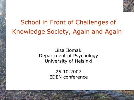 School in Front of Challenges of Knowledge Society, Again and Again Liisa Ilomäki Department of Psychology University of Helsinki 25.10.2007 EDEN conference.