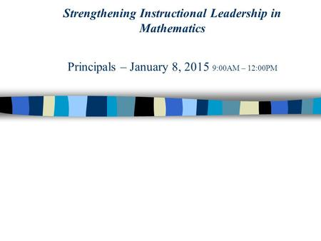 Strengthening Instructional Leadership in Mathematics Principals – January 8, 2015 9:00AM – 12:00PM.
