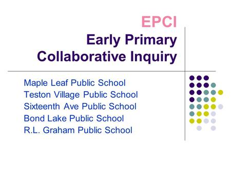 EPCI Early Primary Collaborative Inquiry Maple Leaf Public School Teston Village Public School Sixteenth Ave Public School Bond Lake Public School R.L.