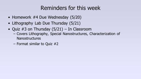 Reminders for this week Homework #4 Due Wednesday (5/20) Lithography Lab Due Thursday (5/21) Quiz #3 on Thursday (5/21) – In Classroom –Covers Lithography,