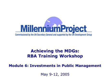 Achieving the MDGs: RBA Training Workshop Module 6: Investments in Public Management May 9-12, 2005.