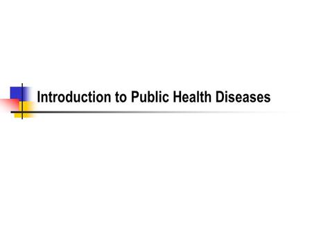 Introduction to Public Health Diseases. Classes of Diseases Vector borne illnesses Water borne illnesses Directly communicable illnesses Occupational.