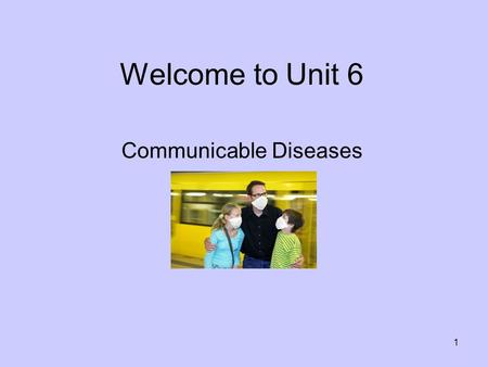 1 Welcome to Unit 6 Communicable Diseases. 2 Unit 6 Required Reading Chapter 7: Communicable Diseases Pages 99-109.