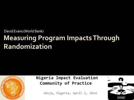 Nigeria Impact Evaluation Community of Practice Abuja, Nigeria, April 2, 2014 Measuring Program Impacts Through Randomization David Evans (World Bank)