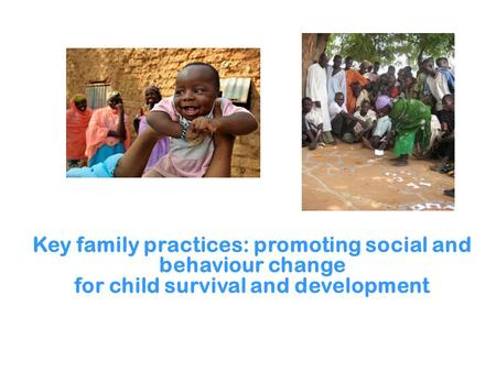Key family practices: promoting social and behaviour change for child survival and development.