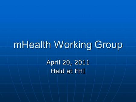 MHealth Working Group April 20, 2011 Held at FHI.
