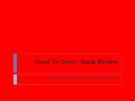 Good To Great: Book Review By Elias, Jason, Ryan, Stephanie, Scott.