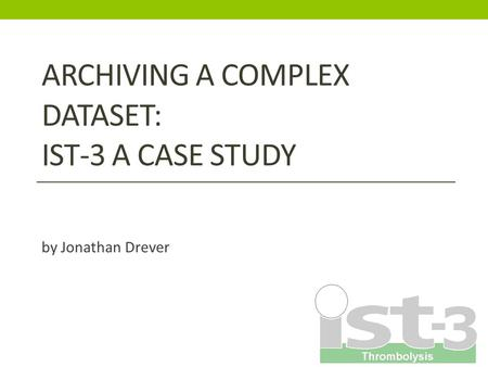 ARCHIVING A COMPLEX DATASET: IST-3 A CASE STUDY by Jonathan Drever.