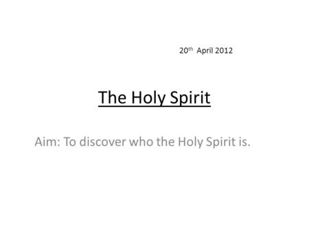 The Holy Spirit Aim: To discover who the Holy Spirit is. 20 th April 2012.