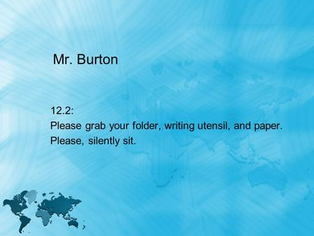 Mr. Burton 12.2: Please grab your folder, writing utensil, and paper. Please, silently sit.