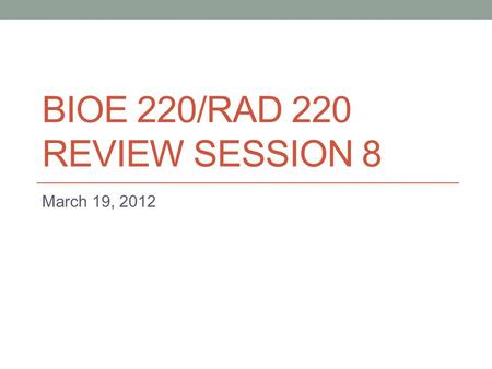 BIOE 220/RAD 220 REVIEW SESSION 8 March 19, 2012.