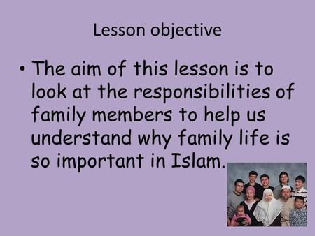 Lesson objective The aim of this lesson is to look at the responsibilities of family members to help us understand why family life is so important in Islam.