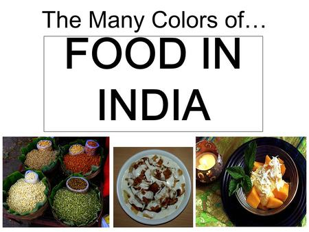 The Many Colors of… FOOD IN INDIA. History of Food in India The Harappans, who are believed to be the earliest Indians, ate wheat, rice and lentils. TThe.