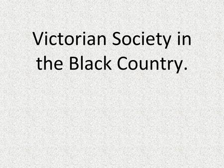 Victorian Society in the Black Country..