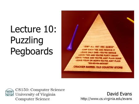 David Evans  CS150: Computer Science University of Virginia Computer Science Lecture 10: Puzzling Pegboards.