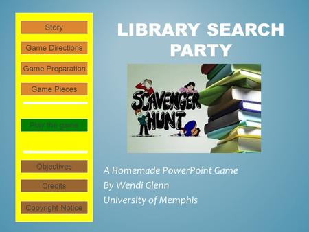 LIBRARY SEARCH PARTY A Homemade PowerPoint Game By Wendi Glenn University of Memphis Play the game Game Directions Story Credits Copyright Notice Game.