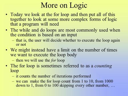 More on Logic Today we look at the for loop and then put all of this together to look at some more complex forms of logic that a program will need The.