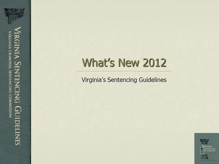 What's New 2012 Virginia's Sentencing Guidelines.