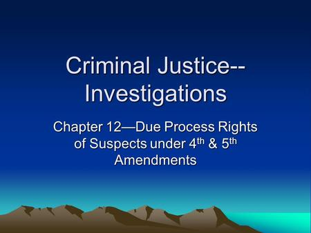 Criminal Justice-- Investigations Chapter 12—Due Process Rights of Suspects under 4 th & 5 th Amendments.