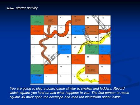  starter activity You are going to play a board game similar to snakes and ladders. Record which square you land on and what happens to you. The first.